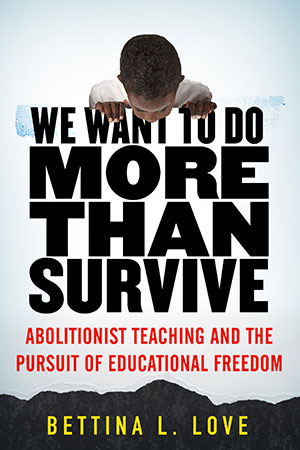 We Want to Do More Than Survive Abolitionist Teaching and the Pursuit of Educational Freedom Dr. Bettina Love